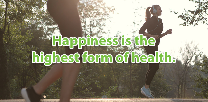 Happiness is the highest form of health.